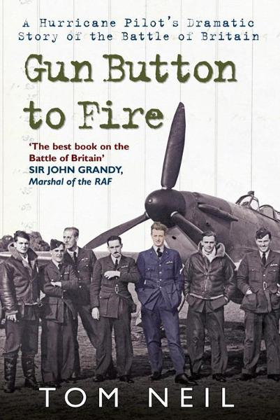 Gun Button to Fire: A Hurricane Pilots Dramatic Story of the Battle of Britain By: Tom Neil, DFC