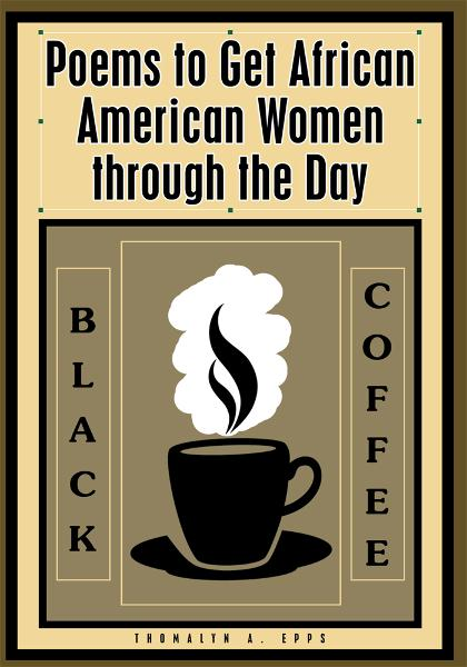 Black Coffee: Poems to Get African American Women through the Day By: Thomalyn A. Epps