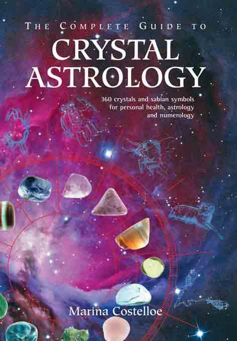 The Complete Guide to Crystal Astrology: 360 Crystals and Sabian Symbols for Personal Health, Astrology and Numerology By: Costelloe, Marina