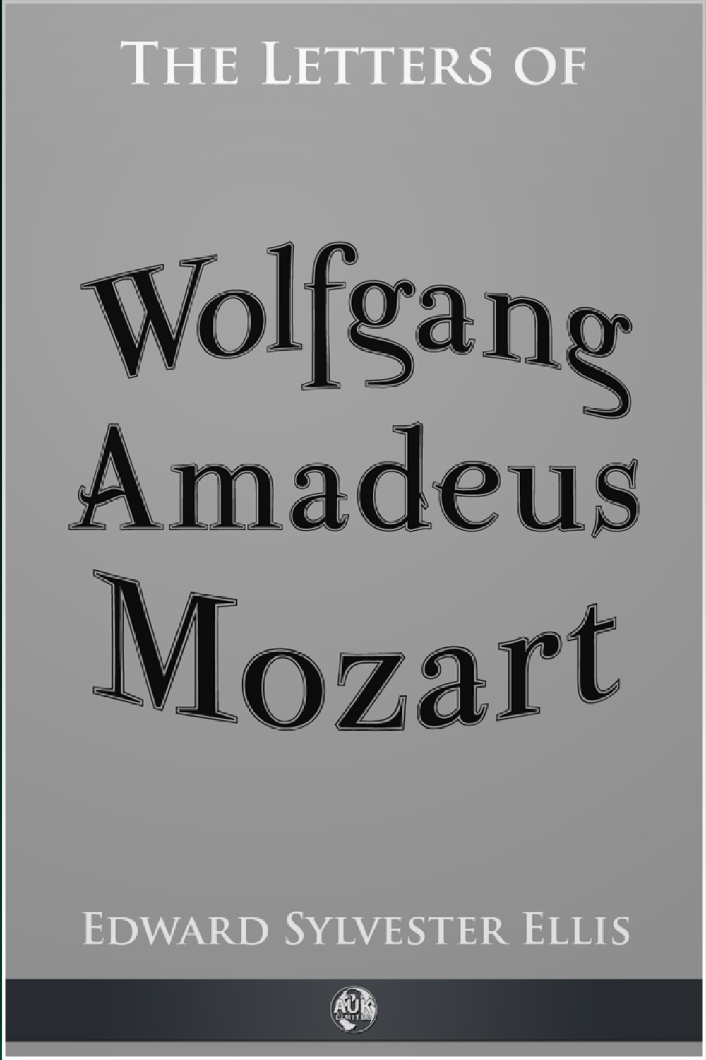 The Letters of Wolfgang Amadeus Mozart By: Edward Sylvester Ellis