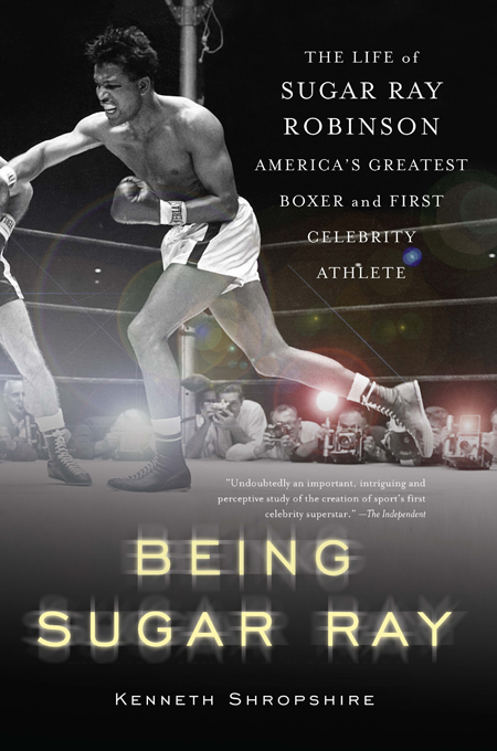 Being Sugar Ray: Sugar Ray Robinson, America's Greatest Boxer and First Celebrity Athlete