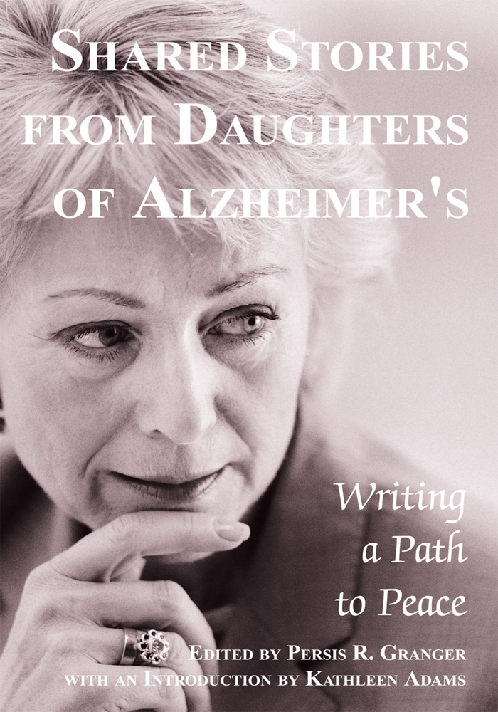 Shared Stories from Daughters of Alzheimer's By: Persis Granger