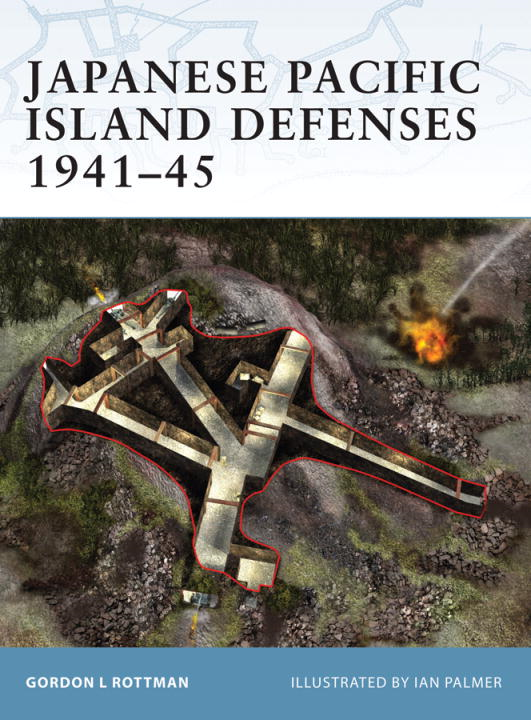 Japanese Pacific Island Defenses 1941-45 By: Gordon Rottman,Ian Palmer