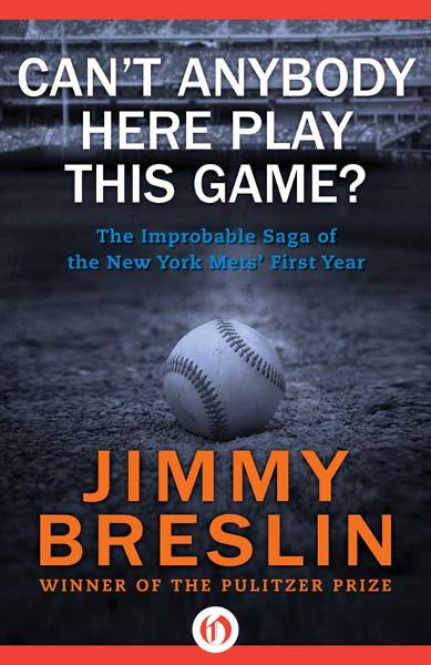 Can't Anybody Here Play This Game?: The Improbable Saga of the New York Mets' First Year By: Jimmy Breslin