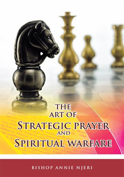 THE ART OF STRATEGIC PRAYER AND SPIRITUAL WARFARE By: Bishop Annie Njeri