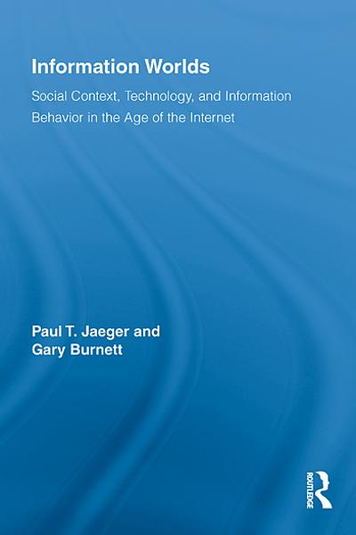 Information Worlds Behavior,  Technology,  and Social Context in the Age of the Internet
