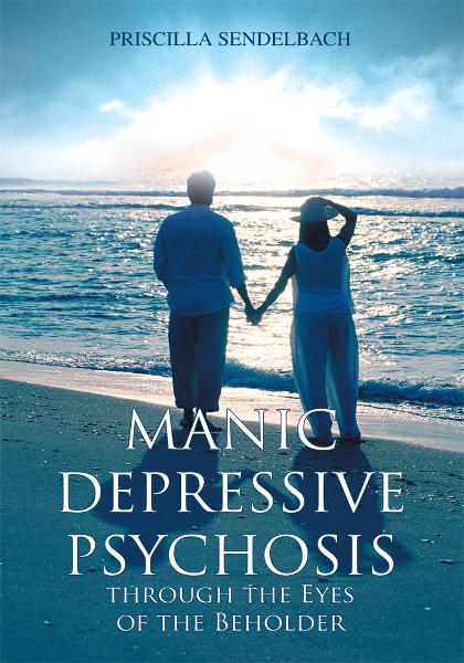 MANIC DEPRESSIVE PSYCHOSIS THROUGH THE EYES OF THE BEHOLDER By: Priscilla Sendelbach