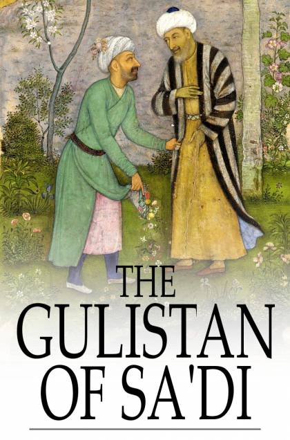 "The Gulistan of Sa'di: The ""Rose Garden"" By: Sa'di, James Ross"