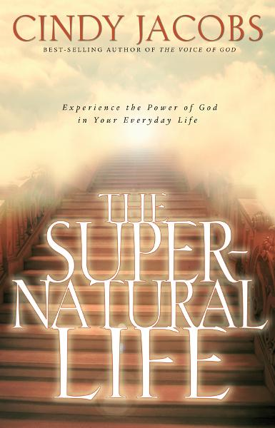 The Supernatural Life: Experience the Power of God in Your Everyday Life By: Cindy Jacobs