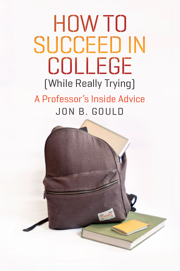 How to Succeed in College (While Really Trying) By: Jon B. Gould