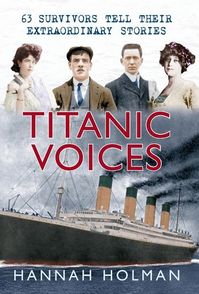 Titanic Voices: 50 Survivors Tell Their Extraordinary Stories By: Hannah Holman