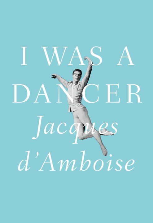 I Was a Dancer By: Jacques D'Amboise