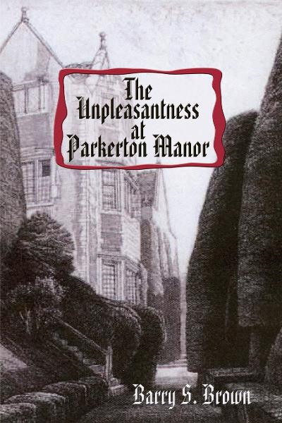 The Unpleasantness at Parkerton Manor By: Barry S. Brown