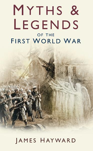 Myths and Legends of the First World War By: James Hayward