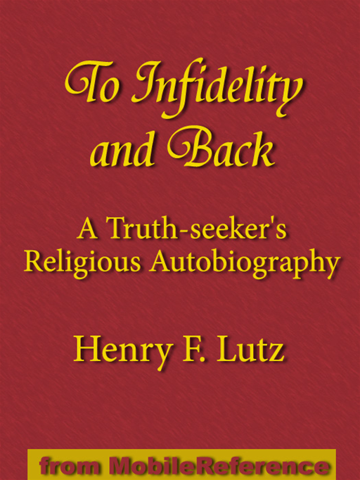 To Infidelity And Back: A Truth-Seeker's Religious Autobiography: How I Found Christ And His Church (Mobi Classics) By: Henry F. Lutz