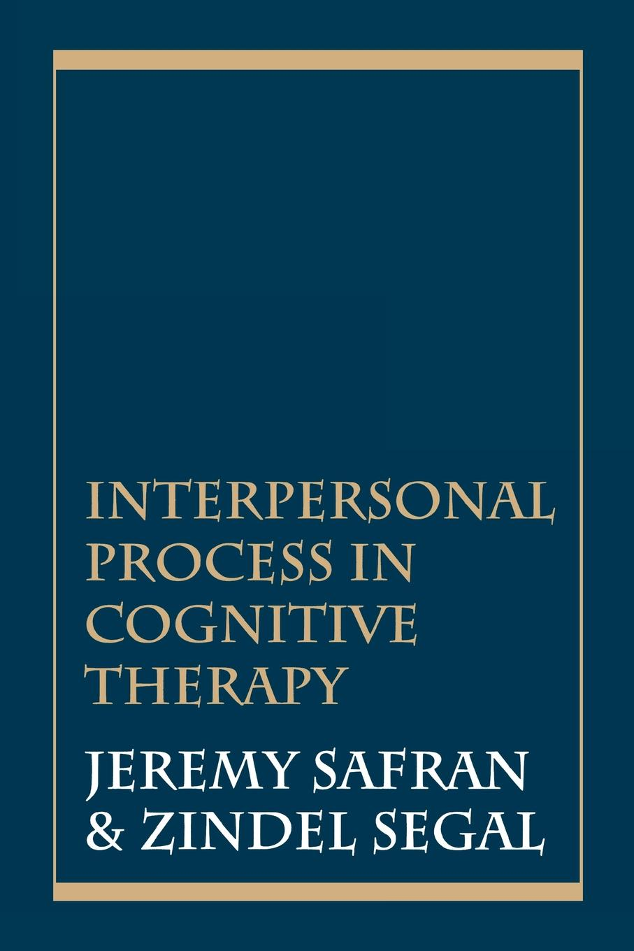 Interpersonal Process in Cognitive Therapy By: Jeremy Safran,Zindel V. Segal