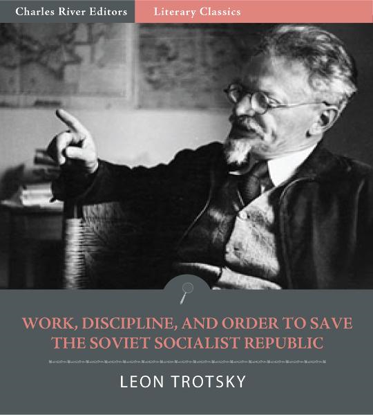 Work, Discipline, and Order to Save the Socialist Soviet Republic By: Leon Trotsky