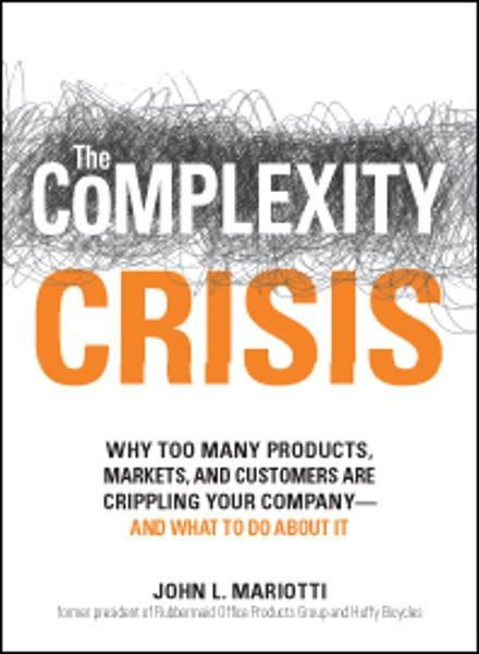 The Complexity Crisis: Why too many products, markets, and customers are crippling your company--and what to do about it By: John L Mariotti