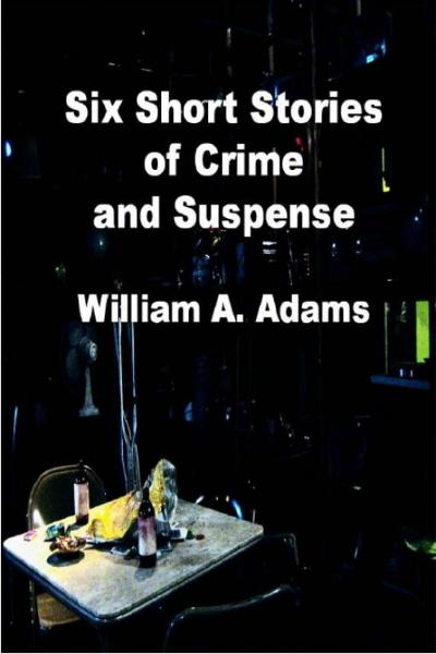 Six Short Stories of Crime and Suspense By: William A. Adams