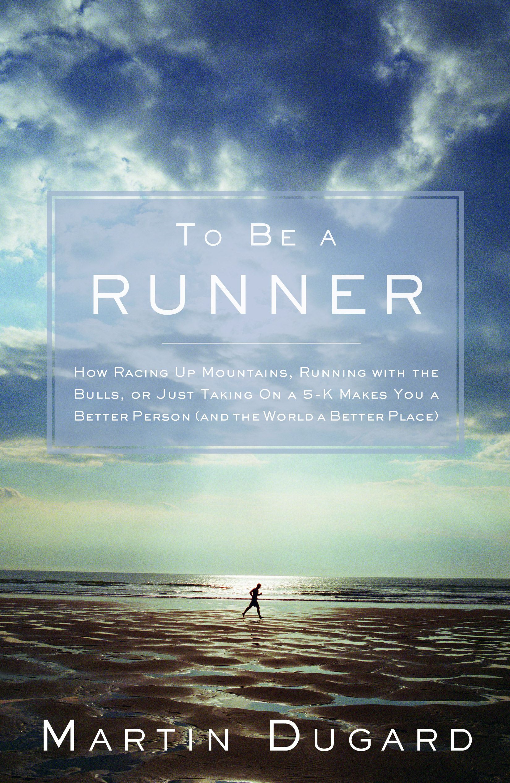 To Be A Runner: How Racing Up Mountains Running with the Bulls or Just Taking On a 5-K Makes You a Better Person (and the World a Better Place)