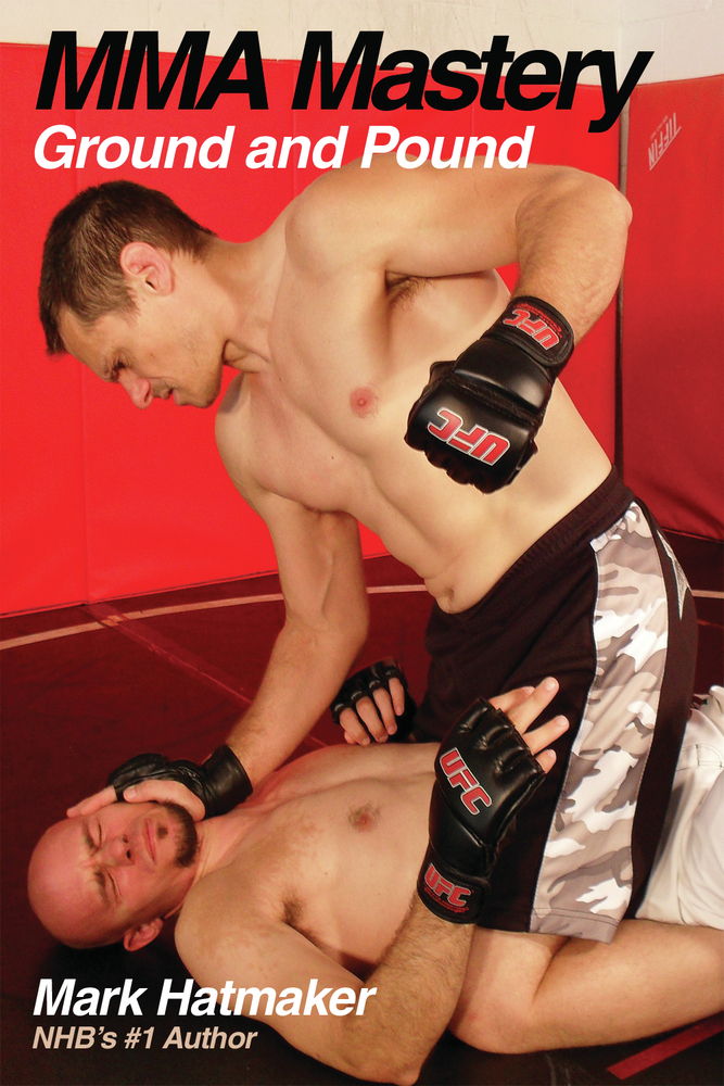 MMA Mastery: Ground and Pound By: Mark Hatmaker