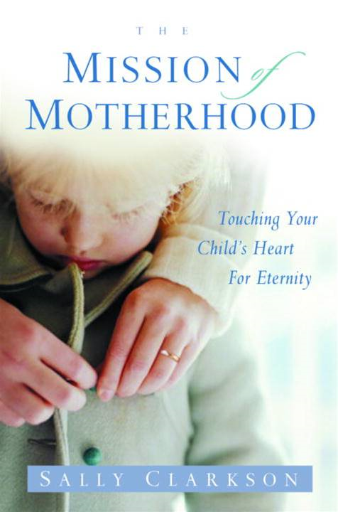 The Mission of Motherhood By: Sally Clarkson