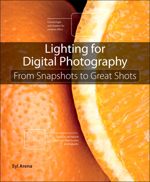 Lighting for Digital Photography: From Snapshots to Great Shots (Using Flash and Natural Light for Portrait, Still Life, Action, and Product Photography) By: Syl Arena