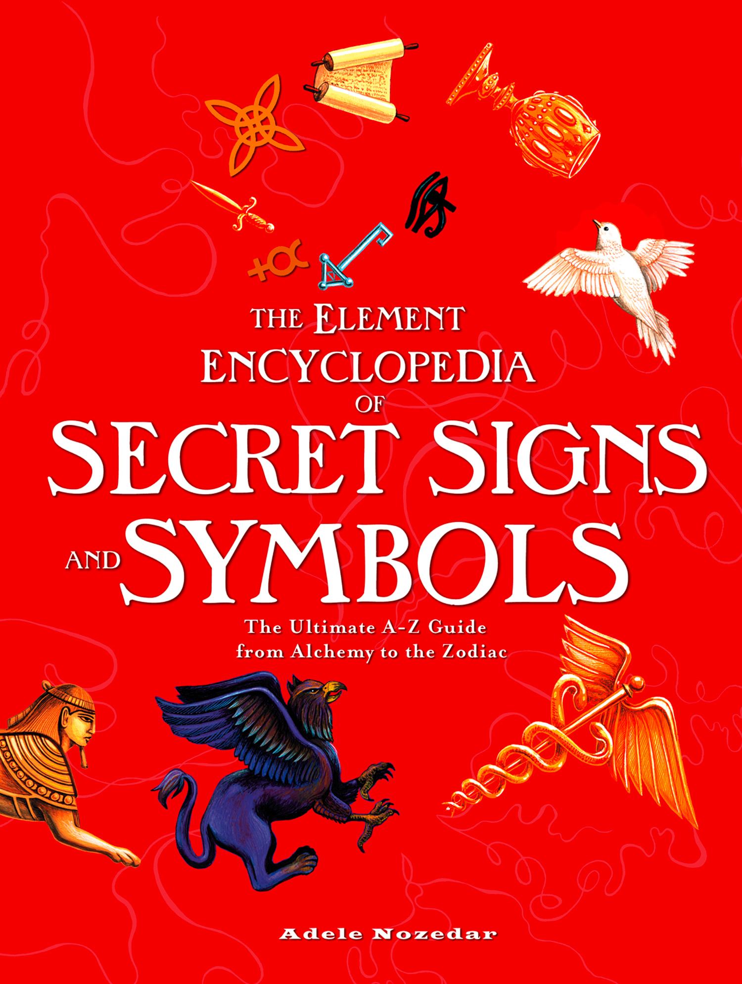 The Element Encyclopedia of Secret Signs and Symbols: The Ultimate A?Z Guide from Alchemy to the Zodiac