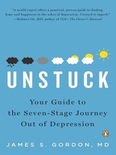 Unstuck: Your Guide to the Seven-Stage Journey Out of Depression By: James S. Gordon, M.D.