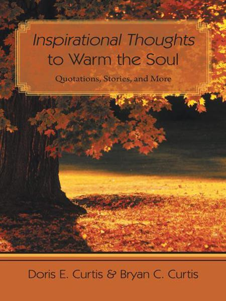 Inspirational Thoughts to Warm the Soul By: Doris E. Curtis and Bryan C. Curtis