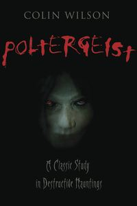 Poltergeist: A Classic Study in Destructive Hauntings By: Colin Wilson