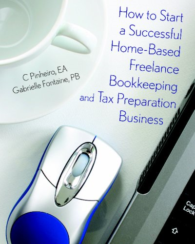 How to Start a Successful Home-Based Freelance Bookkeeping and Tax Preparation Business By: Christy Pinheiro,Gabrielle Fontaine