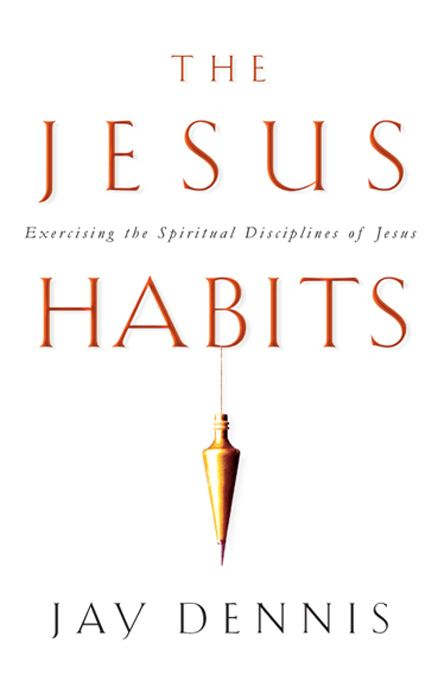 The Jesus Habits: Exercising the Spiritual Disciplines of Jesus By: Jay Dennis