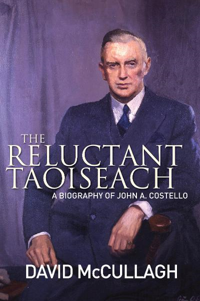 John A. Costello The Reluctant Taoiseach: A Biography of John A. Costello By: David   McCullagh