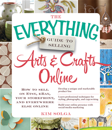 The Everything Guide to Selling Arts & Crafts Online How to sell on Etsy, eBay, your storefront, and everywhere else online