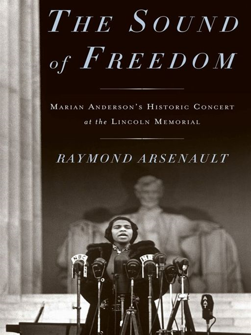 The Sound of Freedom Marian Anderson,  the Lincoln Memorial,  and the Concert That Awakened America