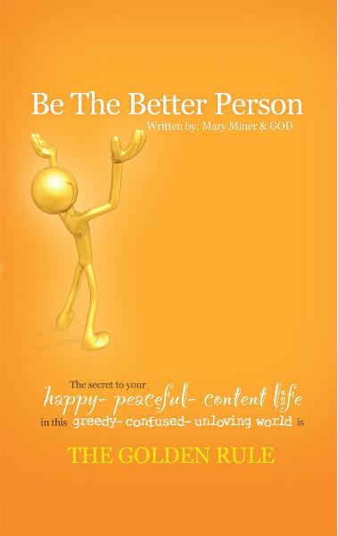 BE THE BETTER PERSON By: Mary Miner and God