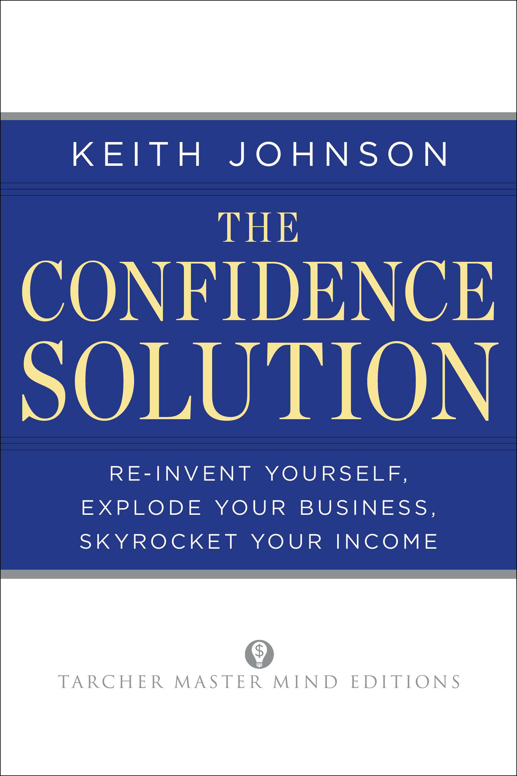 The Confidence Solution: Reinvent Yourself, Explode Your Business, Skyrocket Your Income