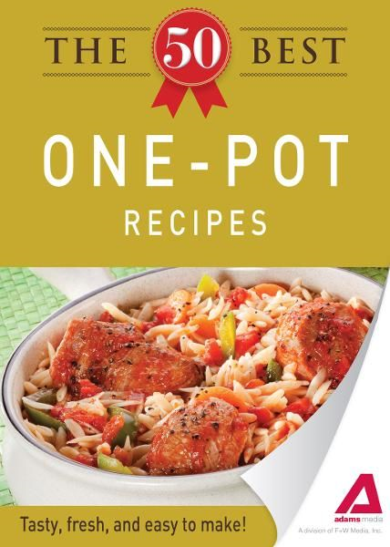 The 50 Best One-Pot Recipes: Tasty, fresh, and easy to make! By: Editors of Adams Media