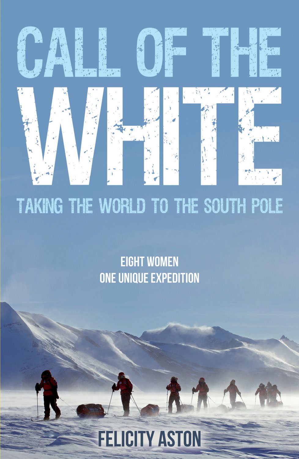 Call of the White: Taking the World to the South Pole By: Felicity Aston