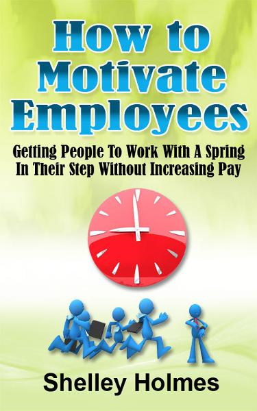 How To Motivate Employees: Getting People To Work With A Spring In Their Step Without Increasing Pay
