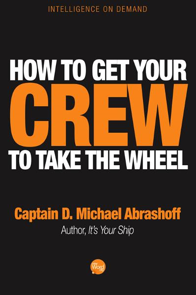 How to Get Your Crew to Take the Wheel By: Captain D. Michael Abrashoff