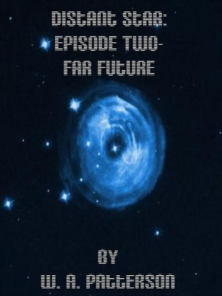 Distant Star: Episode Two - Far Future By: W. A. Patterson
