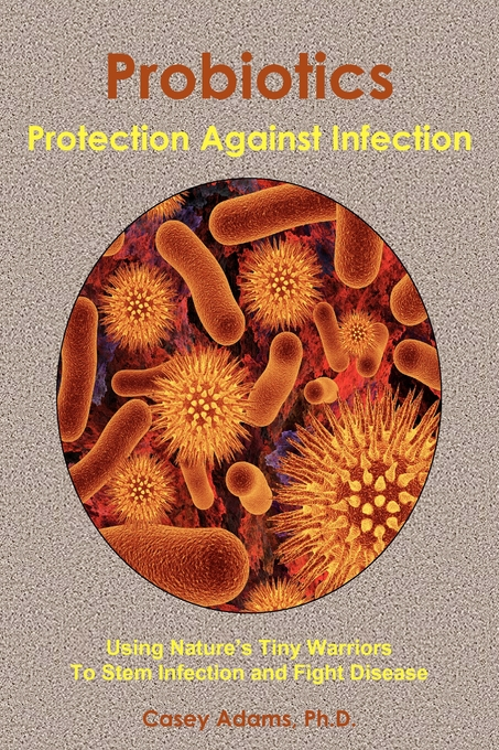 Probiotics Protection Against Infection: Using Natures Tiny Warriors To Stem Infection and Fight Disease By: Case Adams PhD