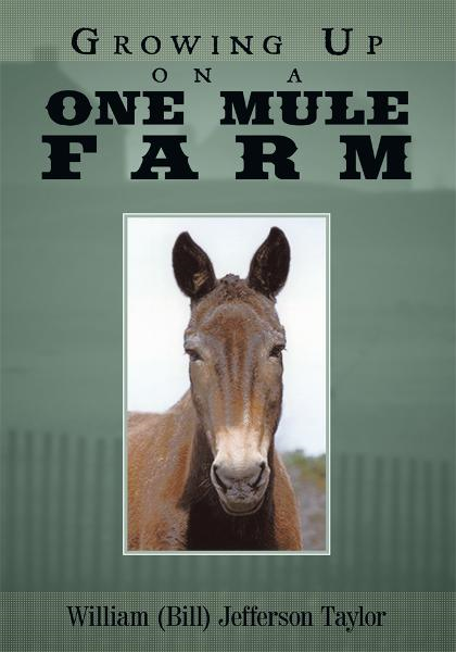 Growing Up on a One Mule Farm By: William (Bill) Jefferson Taylor