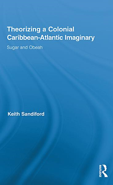 Theorizing a Colonial Caribbean-Atlantic Imaginary By: Keith Sandiford