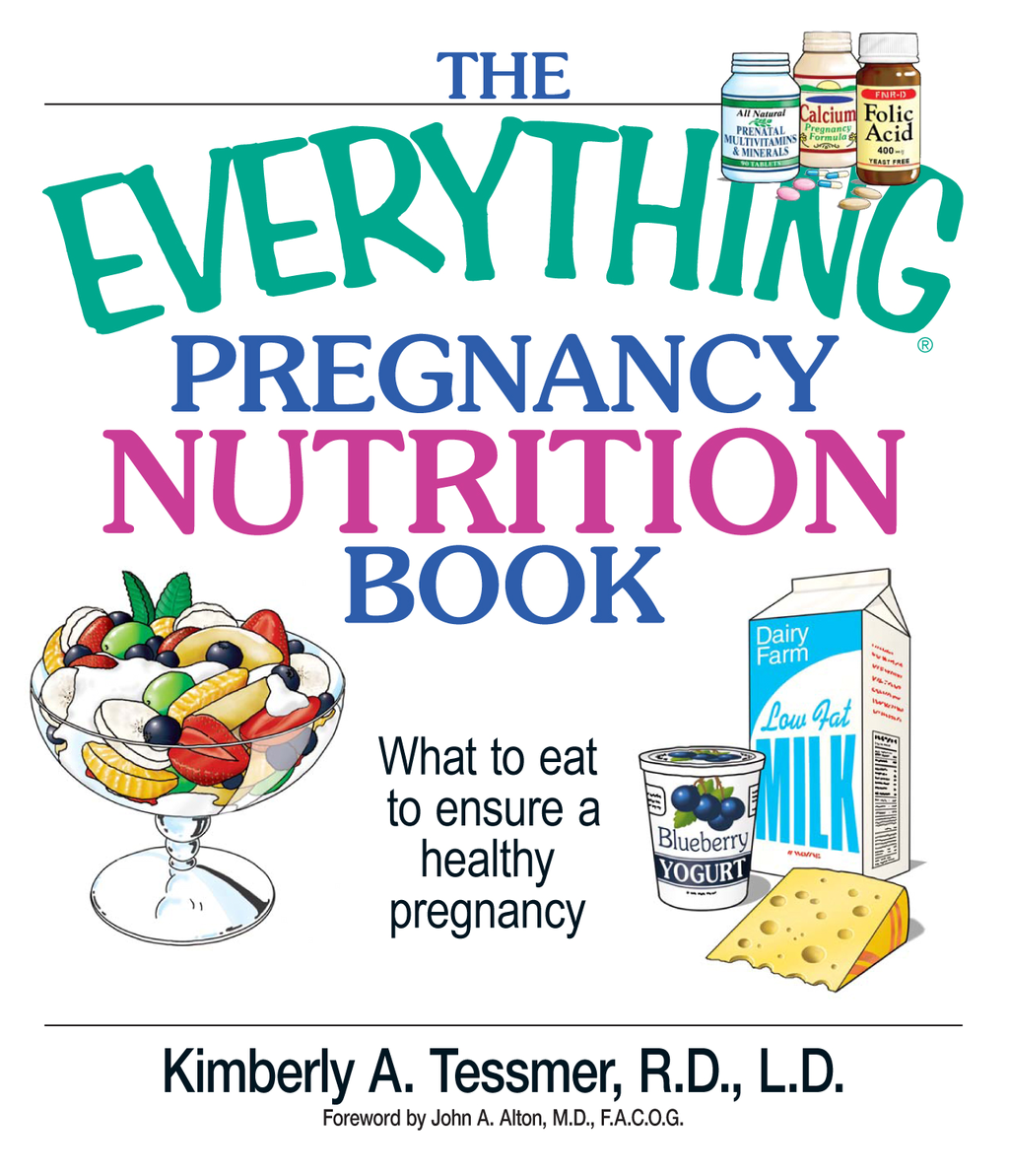 The Everything Pregnancy Nutrition Book: What To Eat To Ensure A Healthy Pregnancy By: Kimberly A. Tessmer