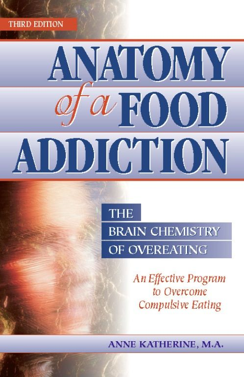 Anatomy of a Food Addiction: The Brain Chemistry of Overeating By: Anne Katherine, M.A.