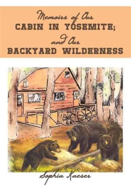 Memoirs of Our Cabin in Yosemite; and Our Backyard Wilderness By: Sophia Kaeser