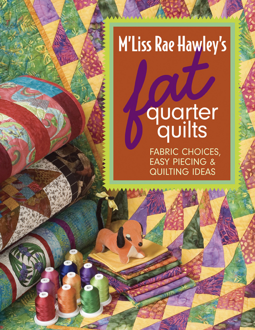 M'Liss Rae Hawley's Fat Quarter Quilts: Fabric Choices, Easy Piecing & Quilting Ideas By: Hawley, M'Liss Rae